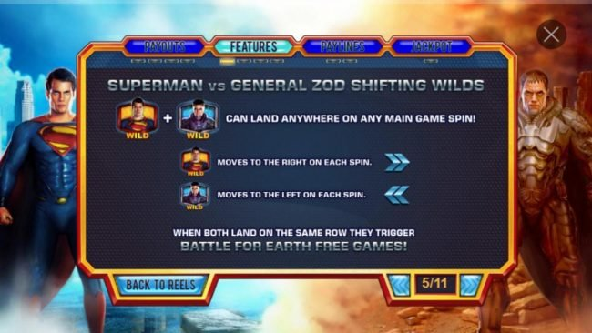 Man of Steel :: Superman vs General Zod Shifting Wilds - Superman wild + General Zod wild can land anywhere on main game spin. Superman wild moves right with each spin. General Zod moves to the left with each spin. When both land on the same row they trigger Battle for E