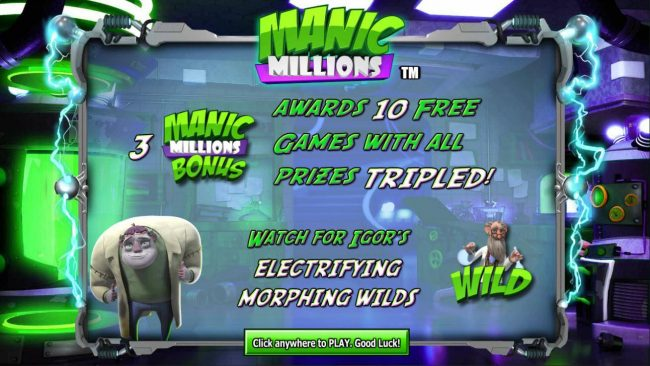 Three Manic Millions Bonus symbols awards 10 free games with all prizes tripled. Watch for Igors electrifying morphing wilds.