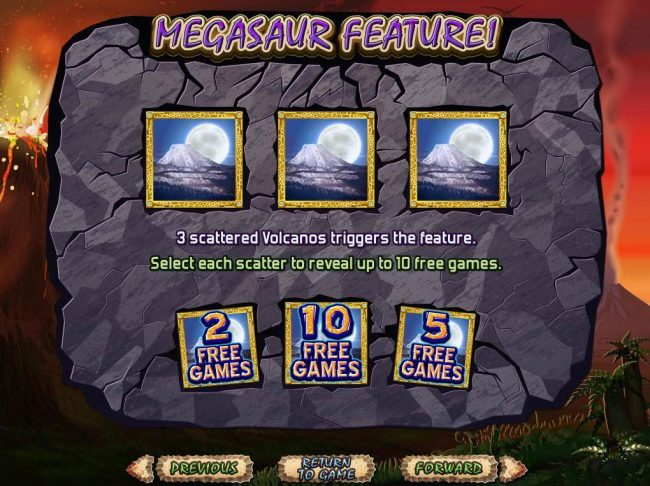Megasaur :: 3 scattered volcanos triggers the Megasaur Feature. Win up to 10 free games.