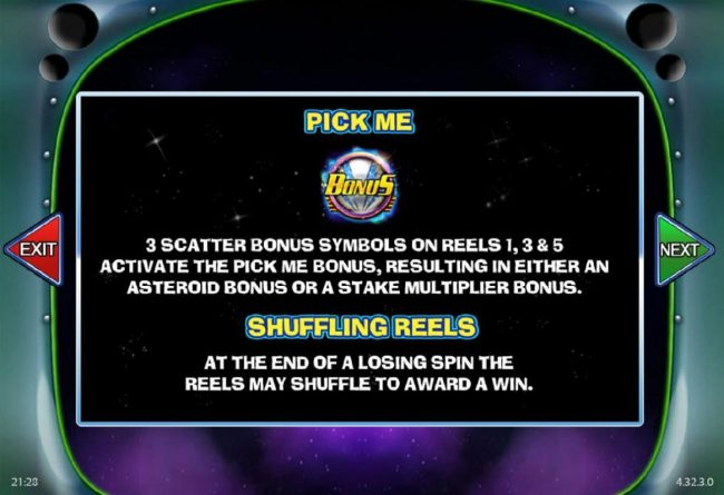 Pick Me - 3 scatter bonus symbols on reels 1, 3 and 5 activate the Pick Me Bonus, resulting in either an Asteroid Bonus or stake multiplier bonus.