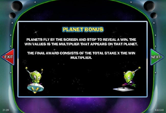 Planet Bonus - Planets fly by the screen and stop to reveal a win. The win vaules is the multiplier that appears on that planet.