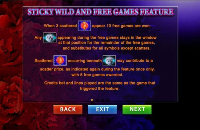 Sticky Wild and Free Games feature - When 3 scattered Lantern appear 10 free games are won. Any moon appearing during free games stays in the window at that position for the remainder of the free games, and substitutes for all symbols except scatters