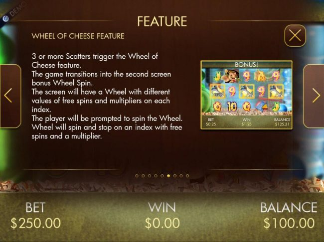3 or more Scatters trigger the Wheel of Cheese feature. Spin the wheel to earn free spins and prize multiplier.