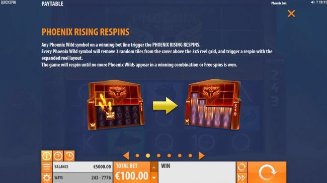 Phoenix Rising respins - Any Phoenix Wild symbol on a winning bet line trigger the Phoenix Rising Respins. Every Phoenix Wild symbol will remove 3 random tiles from the cover above the 3x5 grid and trigger a respin with the expanded reel layout.