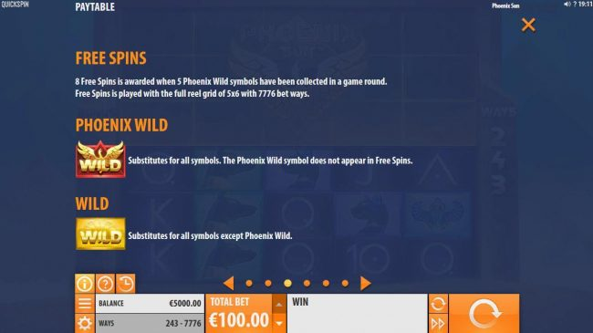 * free spins are awarded when 5 Phoenix Wild symbols have been collected in a game round. Free Spins are played with the full reel grid of 5x6 with 7776 bet ways.