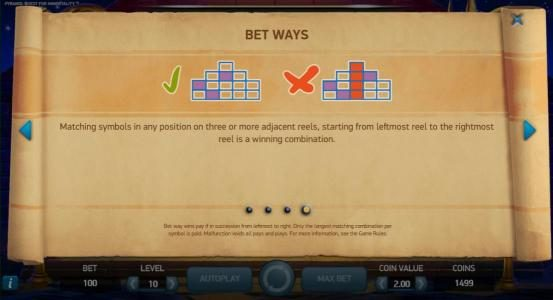 Bet Ways - Matching symbols in any position on three or more adjacent reels, starting from the leftmost reel to the rightmost reel is a winning combination