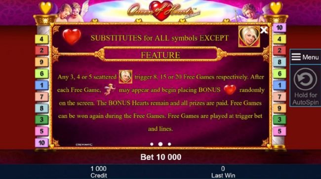 Heart substitutes for all symbols except scatter. Any 3, 4 or 5 scattered blonde woman symbols trigger 8, 15 or 20 free games respectively. After each free game, cupid may appear and begin to placing bonus hearts randomly on the screen. The bonus hearts r