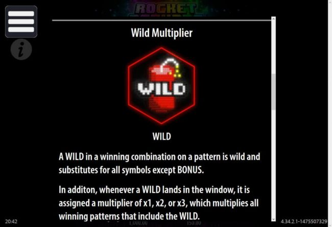 Wild Multiplier - A wild in a winning combination on a pattern is wild and substitutes for all symbols except BONUS.