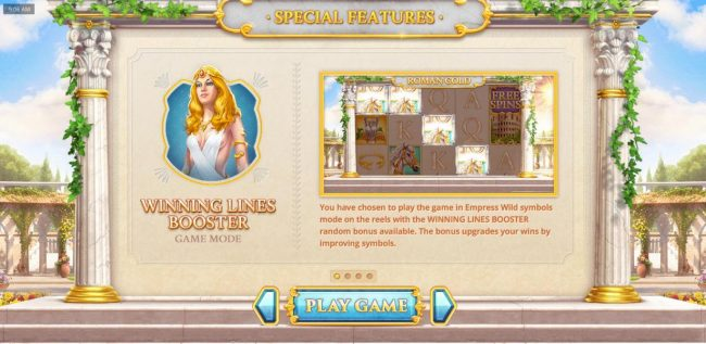 Winning Lines Booster game mode - You have chosen to play the game in Empress Wild Symbols mode on the reels with the Winning Lines Booster random bonus available. The bonus upgrades your wins by improving symbols.