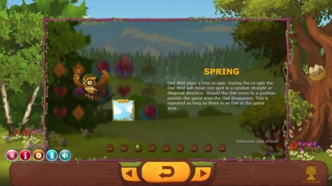 Seasons :: Sping - Owl Wild gives a free re-spin. During the re-spin the owl wild will move one spot in a random straight or diagonal direction. Should the Owl move to a position outside the game area the Owl disappears. This is repeated as long as there is an owl i
