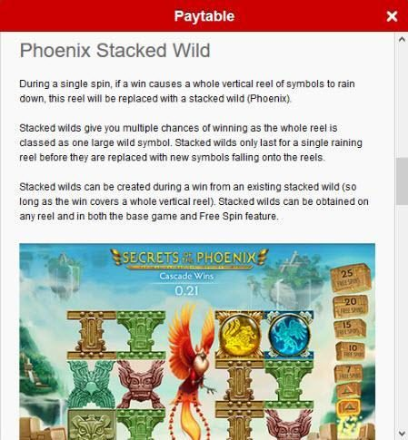 Phoenix Stacked Wild Rules - During a single spin, if a win causes a whole vertical reels of symbols to rain down, this reel will be replaced with a stacked wild (Phoenix).