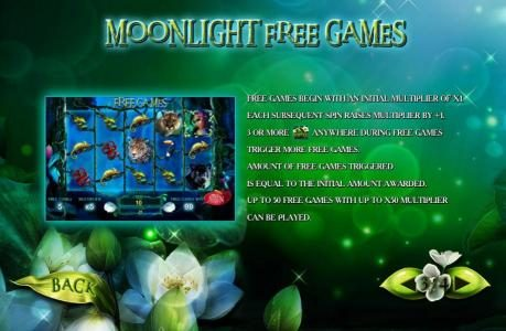 Moon Light Free Games is triggered by three or more moon flower scatter symbols anywhere during the base game. Free games can be re-triggered during the free games feature. Up to 50 free games with up to x50 multiplier.