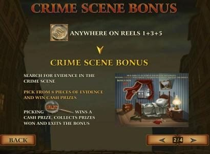 Three magnifying glass bonus symbols anywhere on reels 1, 3 and 5 triggers the Crime Scene Bonus feature. Search for evidence. Pick from 8 pieces of evidence and win cash prizes. Picking collect wins a cash prize, collects prizes won and exits the bonus.