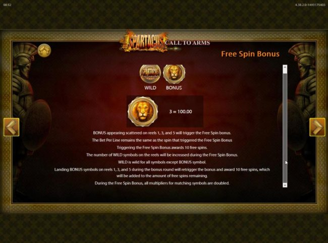 Spartacus Call to Arms :: Free Spins Bonus appearing scattered on reels 1, 3 and 5 will trigger the Free Spins Bonus awarding 10 free spins.