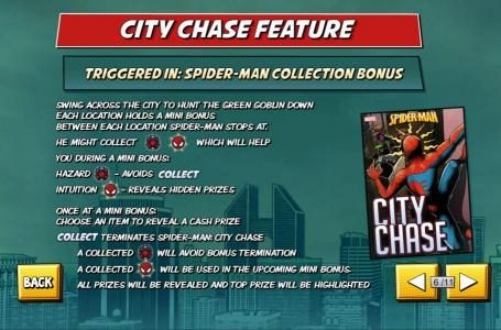 City Chase Feature - Triggered in: Spider-Man Collection Bonus. Swing across the city to hunt the Green Goblin down. Each location holds a mini bonus. Between each location Spider-Man stops at. Win prizes along the way.