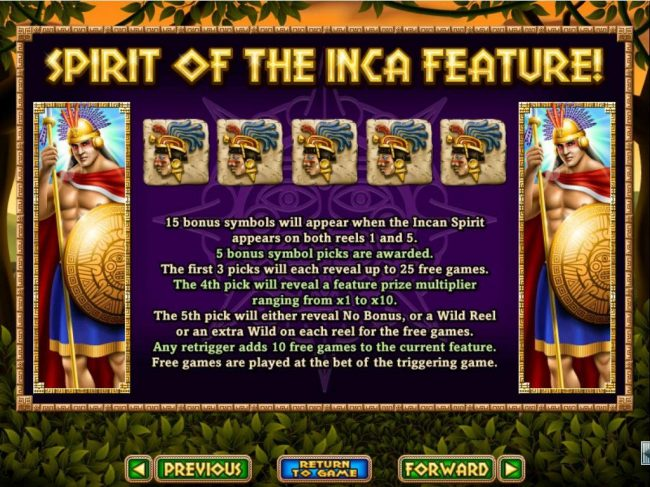 Spirit of the Inca :: 15 bonus symbols will appear when Incan Spirit appears on both reels 1 and 5. 5 Bonus symbol picks are awarded. Win up to 25 free games with a prize multiplier up to 10x.