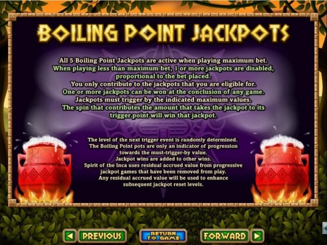 Spirit of the Inca :: Boiling Point Jackpots - All 5 Boiling Point Jackpots are active when playing maximum bet. One or more jackpots can be won at the conclusion of any game.