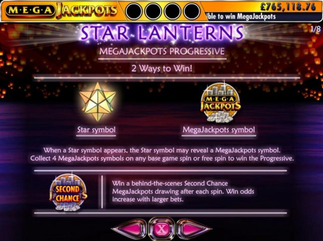 Megajackpots Progressive - 2 Ways to Win - When a star symbol appears, the star symbol may reveal a MegaJackpots symbol. Collect 4 MegaJackpots symbols on any base game or free spin to win the Progressive. Win a behind the scenes Second Chance MegaJackpot