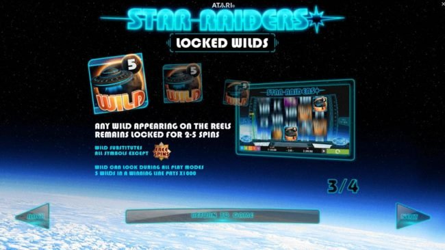 Star Raiders :: Locked Wilds - Any wild appearing on the reels remains locked for 2-5 spins. Wild subtitutes all symbols except scatters. Wilds can lock during all play modes.