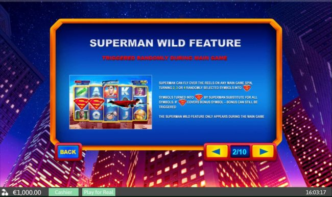 Superman Wild Feature - Triggered randomly during main game. Superman can fly over the reels on any main game spin, turning 2, 3 or 4 randomly selected symbols into wilds.