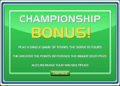 Championship bonus feature - Play a single game of tennis. The serve is yours. The greater the points difference the bigger your prize.