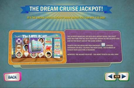 The Dream Cruise Jackpot - Tickets for the draw are won whenever the ticket symbols appears anywhere on reel 6 during the main game. The number of tickets won each time is random.
