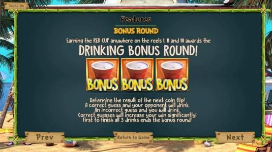 Bonus Rpund - Earning the Red Cup anywhere on the reels 1, 2 and 3 awards the Drinking Bonus Round! Determine the result of the next coin flip! A correct guess and your opponent will drink. An incorrect guess and you will drink. Correct guesses will incre