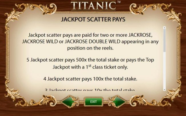 Jackpot Scatter Pays - Jackpot scatter pays are paid for two or more Jackrose, Jackrose Wild or Jackrose Double Wild appearing in any position on the reels. 5 Jackpot scatter pays 500x the total stake or pays the top jackpot with a 1st class ticket only.