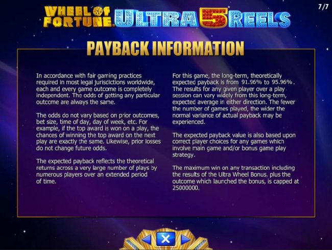 Wheel of Fortune Ultra 5 Reels :: Payback Information - Theoretical return To Player is from 90.96% to 95.96. The maximum win on any transaction is capped at 250,000.