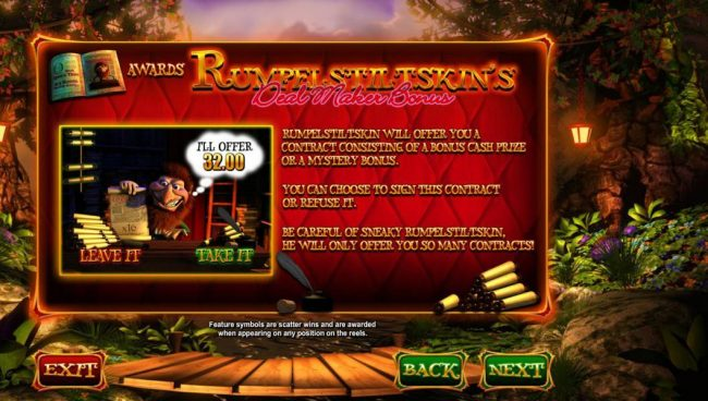 Wish Upon a Jackpot :: Rumpelstiltskins Deal Maker Bonus - Rumpelstiltskin will offer you a contract consisting of a bonus cash prize or a mystery bonus. You can choose to sign this contract or refuse it. Be careful of sneaky Rumpelstiltskin, he will only offer you so man contr
