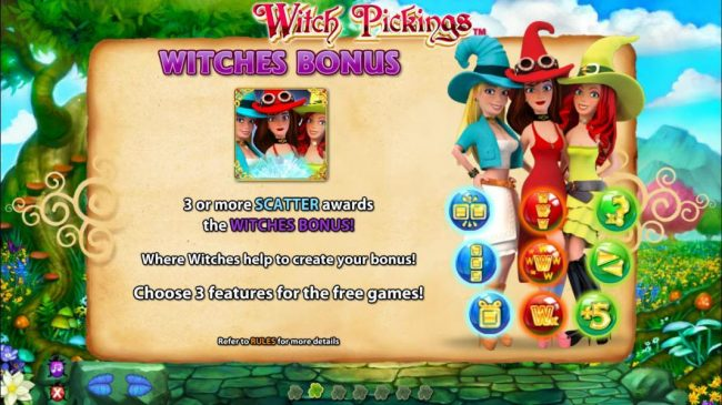 Witches Bonus - 3 or more scatter symbols awards the Witches Bonus. Where witches help to create your bonus! Choose 3 features for the free games.