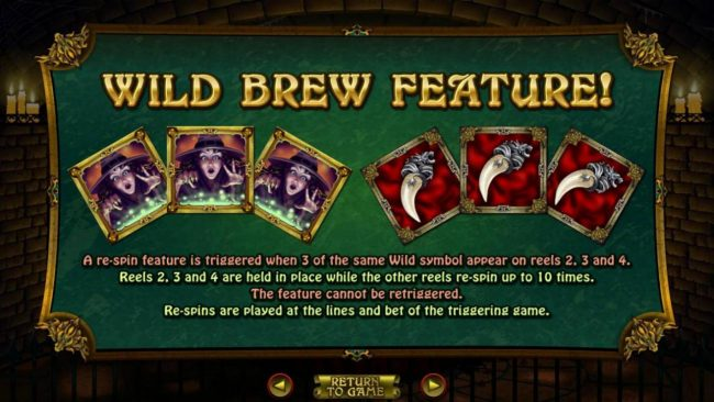 Wild Brew Feature - A re-spin feature is triggered when 3 of the same wild symbol appear on reels 2, 3 and 4. Reels 2, 3 and 4 are held in place while other reels re-spin up to 10 times.