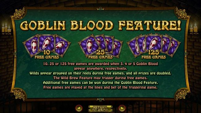 Goblin Bloood Feature - 10, 25, or 125 free games are awarded when 3, 4 or 5 goblin blood scatters appear anywhere, repectively.