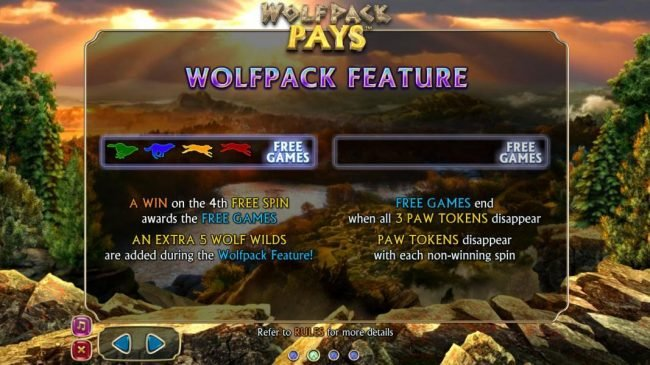 Wolfpack Pays :: Wolfpack Feature - A win on the 4th free spin awards the free ghames. An extra 5 wolf wolds are added during the Wolfpack Feature. Free Games end when all 3 paw tokens disappear. Paw tokens disappear witheach non-winning spin.