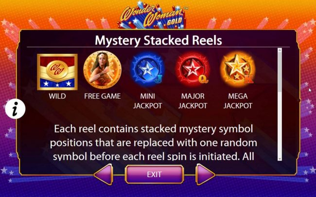 Mystery Stacked Reels - Each reel conatins a stacked mystery symbol positions that are replaced with one random symbol before each reel is initiated.