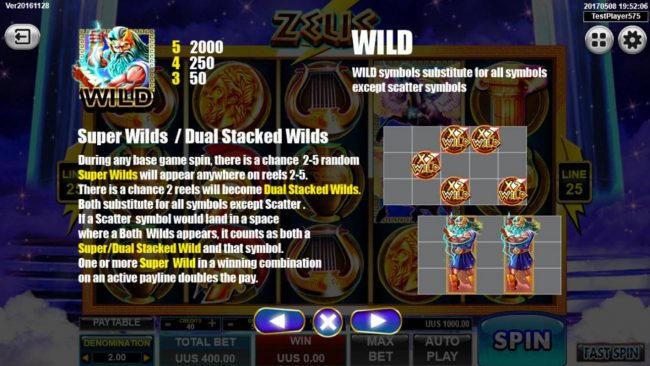 Zeus :: Super Wilds and Dual Stacked Wilds - During any base game spin, there is a chance 2-5 random super wilds will appear anywhere on reels 2-5. There is a chance 2 reels will become Dual Stacked Wilds.